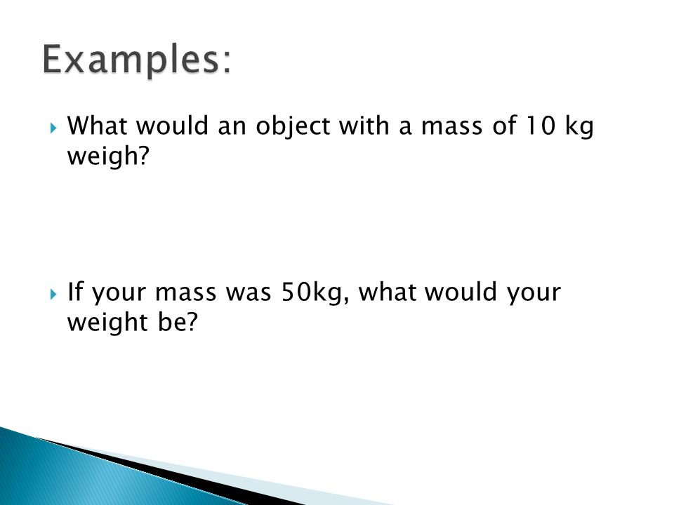  What would an object with a mass of 10 kg weigh?  If your mass was 50kg, what would your weight be?
