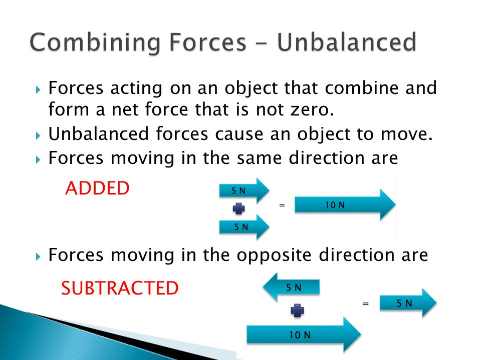  Forces acting on an object that combine and form a net force that is not zero.  Unbalanced forces cause an object to move.  Forces moving in the s