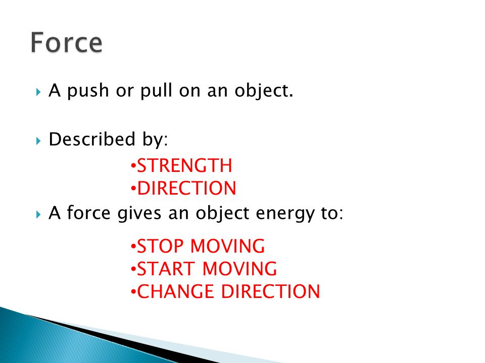  A push or pull on an object.  Described by:  A force gives an object energy to: STRENGTH DIRECTION STOP MOVING START MOVING CHANGE DIRECTION