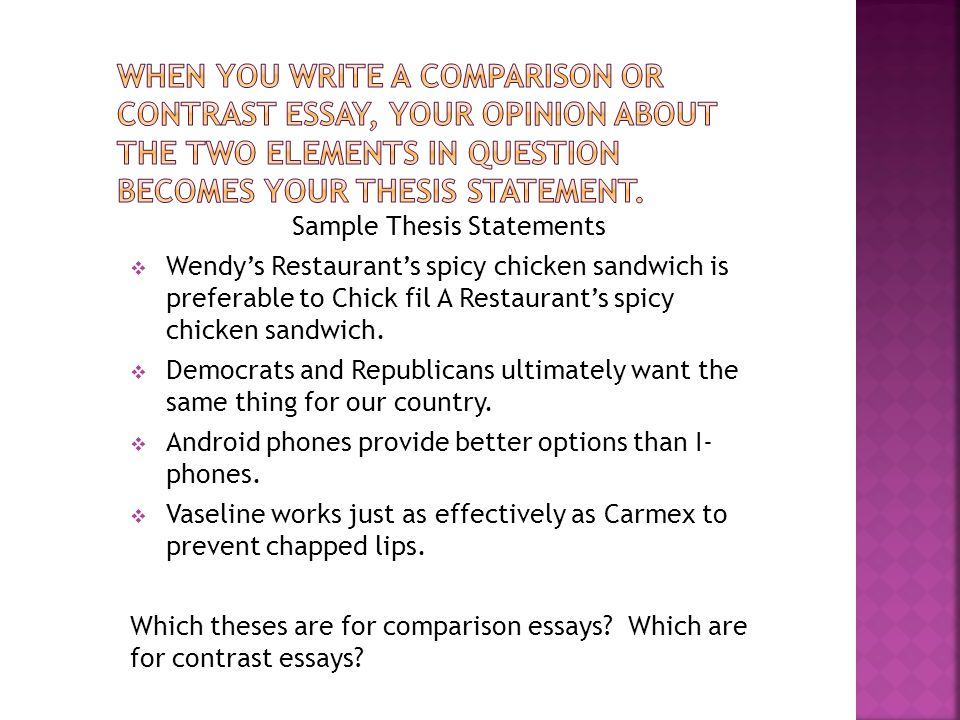 Sample Thesis Statements  Wendy's Restaurant's spicy chicken sandwich is preferable to Chick fil A Restaurant's spicy chicken sandwich.
