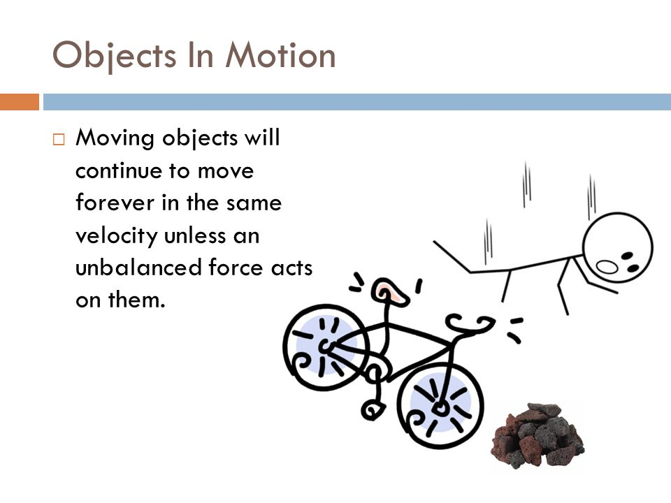 Objects In Motion  Moving objects will continue to move forever in the same velocity unless an unbalanced force acts on them.