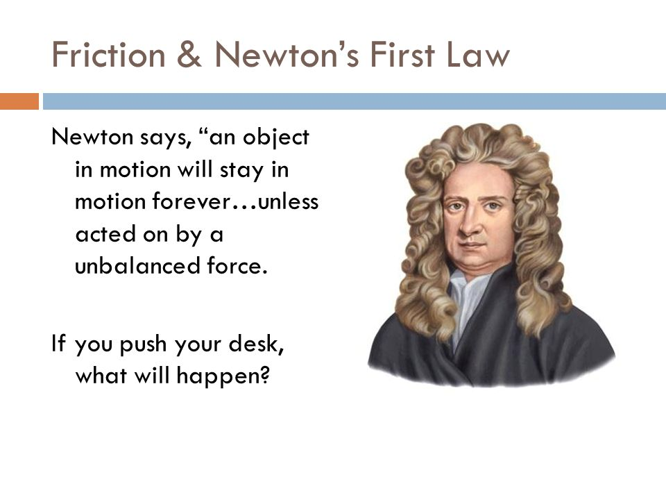 Friction & Newton's First Law Newton says, an object in motion will stay in motion forever…unless acted on by a unbalanced force.