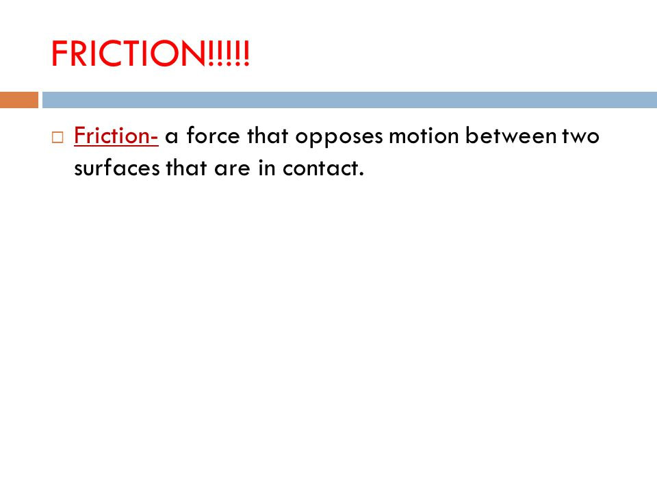 FRICTION!!!!!  Friction- a force that opposes motion between two surfaces that are in contact.