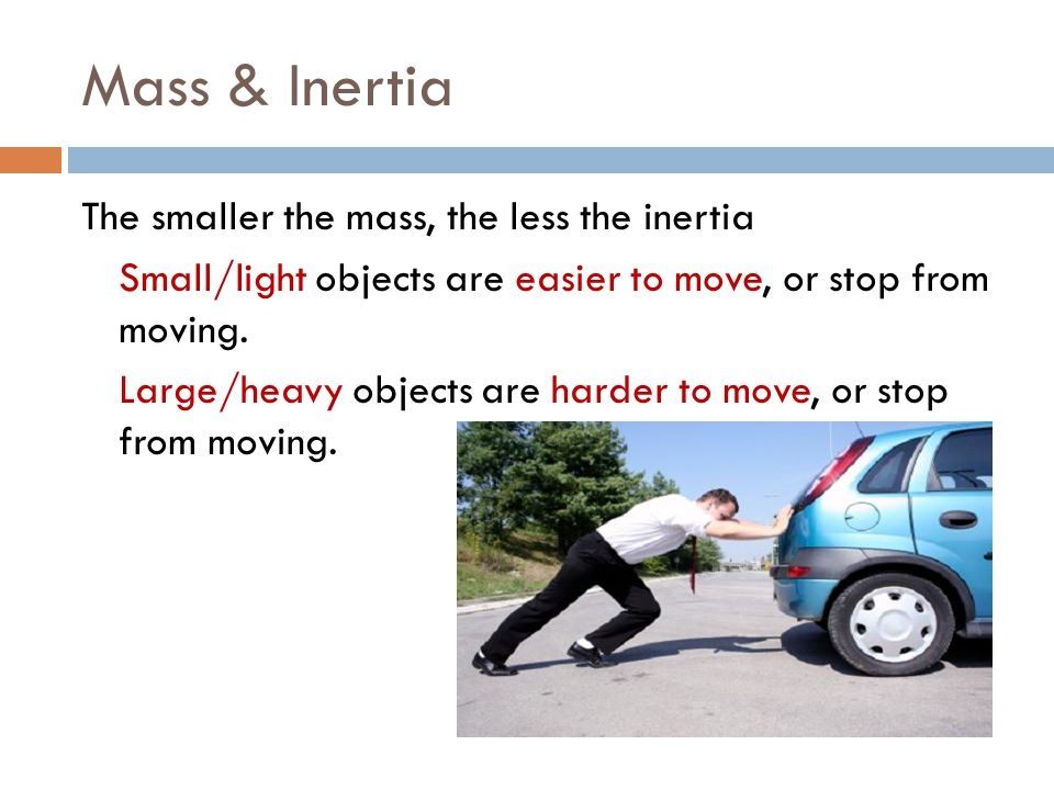 Mass & Inertia The smaller the mass, the less the inertia Small/light objects are easier to move, or stop from moving.
