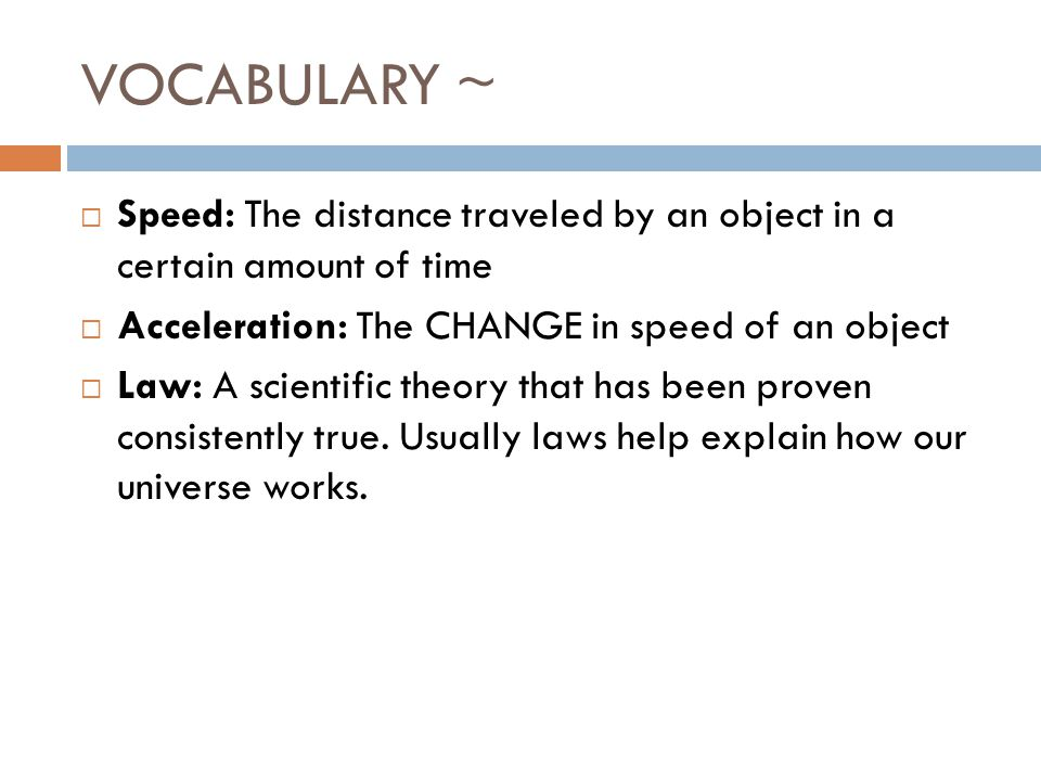 VOCABULARY ~  Speed: The distance traveled by an object in a certain amount of time  Acceleration: The CHANGE in speed of an object  Law: A scientific theory that has been proven consistently true.