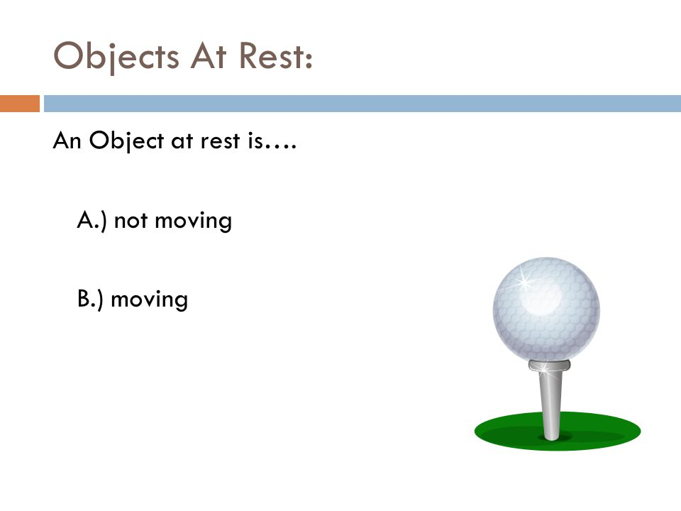 Objects At Rest: An Object at rest is…. A.) not moving B.) moving