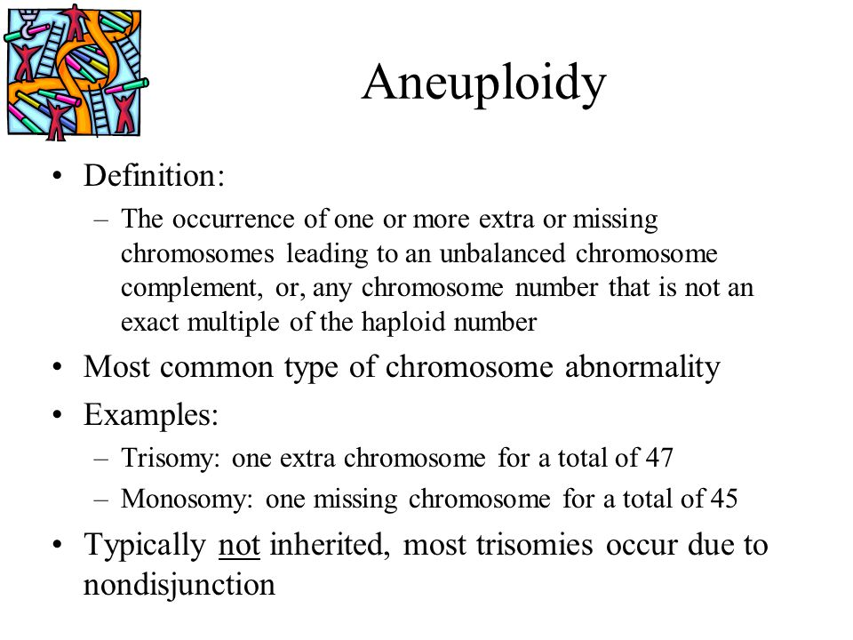 Aneuploidy Definition: –The occurrence of one or more extra or missing chromosomes leading to an unbalanced chromosome complement, or, any chromosome