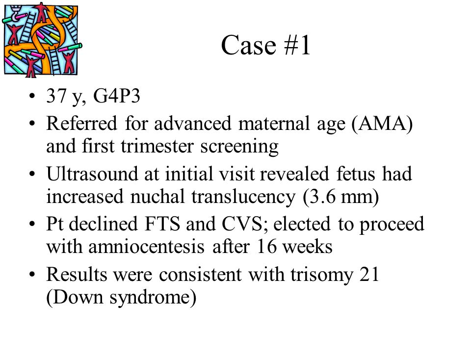 Case #1 37 y, G4P3 Referred for advanced maternal age (AMA) and first trimester screening Ultrasound at initial visit revealed fetus had increased nuc