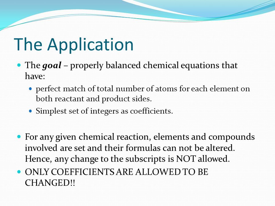 The Application The goal – properly balanced chemical equations that have: perfect match of total number of atoms for each element on both reactant and product sides.