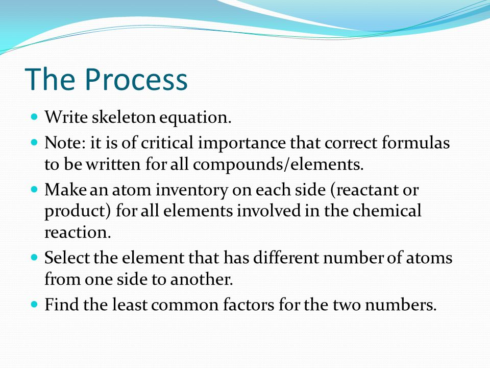 The Process Write skeleton equation. Note: it is of critical importance that correct formulas to be written for all compounds/elements. Make an atom i