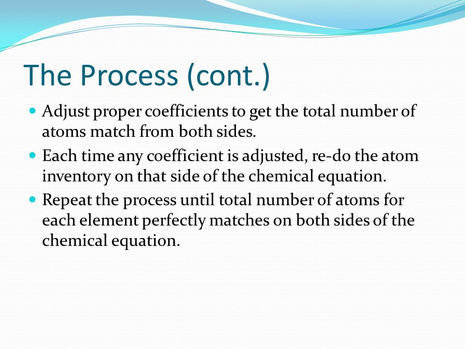 The Process (cont.) Adjust proper coefficients to get the total number of atoms match from both sides. Each time any coefficient is adjusted, re-do th