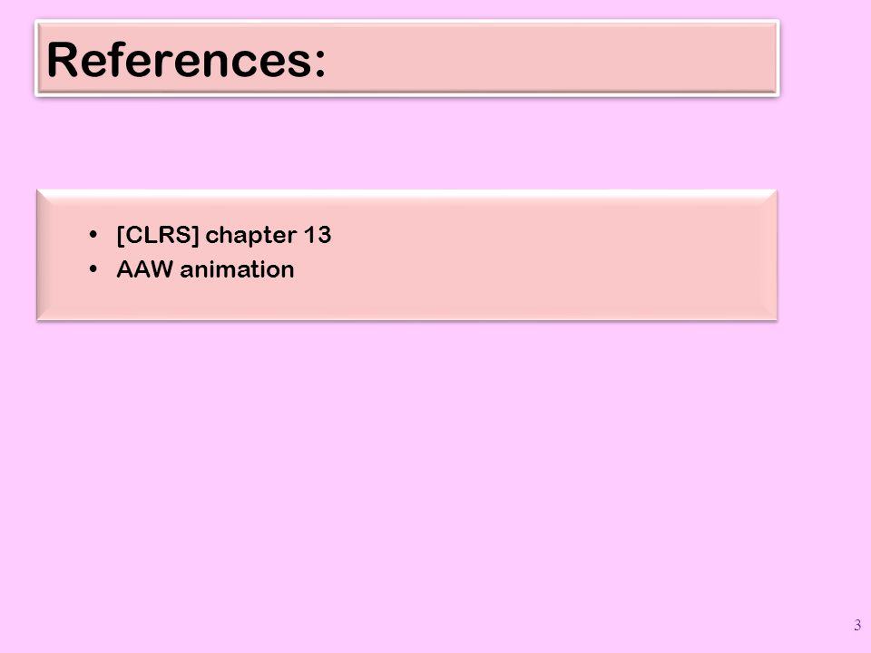 References: [CLRS] chapter 13 AAW animation [CLRS] chapter 13 AAW animation 3