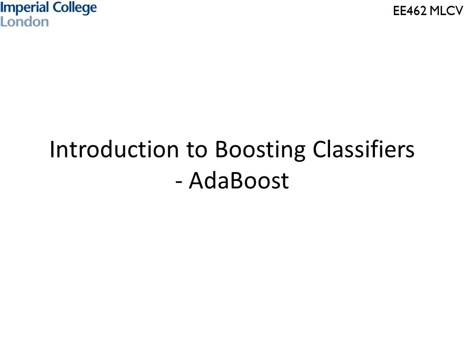 EE462 MLCV Introduction to Boosting Classifiers - AdaBoost