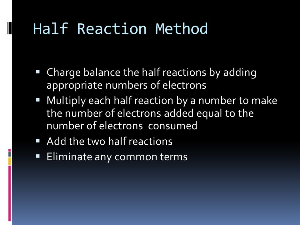 Half Reaction Method  Charge balance the half reactions by adding appropriate numbers of electrons  Multiply each half reaction by a number to make the number of electrons added equal to the number of electrons consumed  Add the two half reactions  Eliminate any common terms