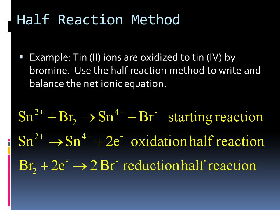 Half Reaction Method  Example: Tin (II) ions are oxidized to tin (IV) by bromine.
