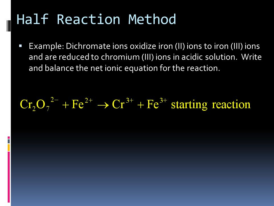 Half Reaction Method  Example: Dichromate ions oxidize iron (II) ions to iron (III) ions and are reduced to chromium (III) ions in acidic solution.