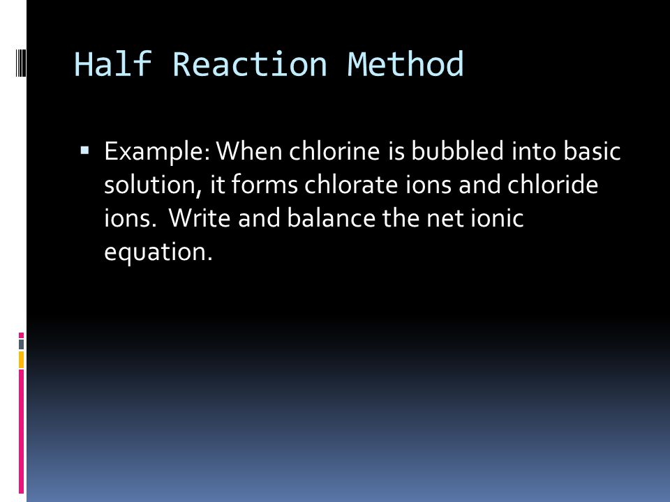  Example: When chlorine is bubbled into basic solution, it forms chlorate ions and chloride ions.