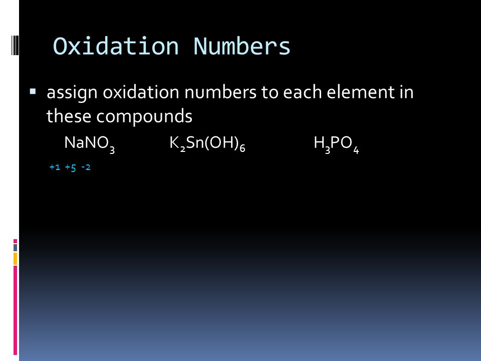 Oxidation Numbers  assign oxidation numbers to each element in these compounds NaNO 3 K 2 Sn(OH) 6 H 3 PO 4 +1 +5 -2+1 +4 -2 +1