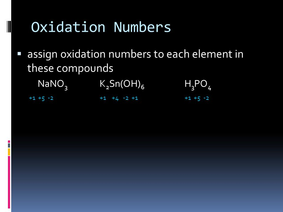 Oxidation Numbers  assign oxidation numbers to each element in these compounds NaNO 3 K 2 Sn(OH) 6 H 3 PO 4 +1 +5 -2+1 +4 -2 +1 +1 +5 -2