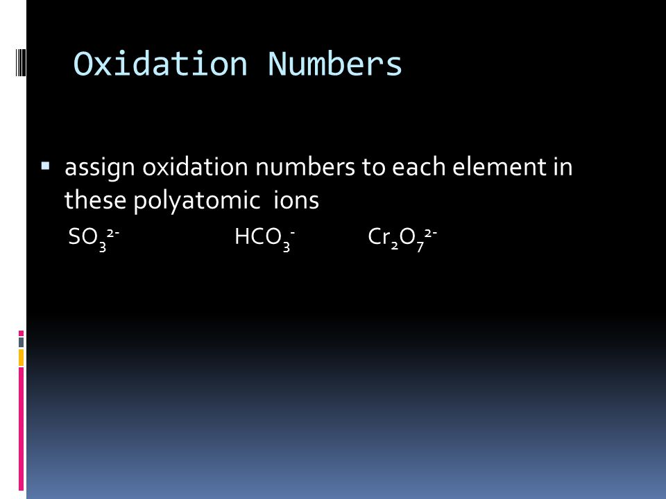Oxidation Numbers  assign oxidation numbers to each element in these polyatomic ions SO 3 2- HCO 3 - Cr 2 O 7 2- +4 -2
