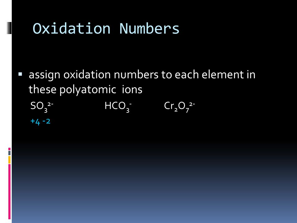 Oxidation Numbers  assign oxidation numbers to each element in these polyatomic ions SO 3 2- HCO 3 - Cr 2 O 7 2- +4 -2