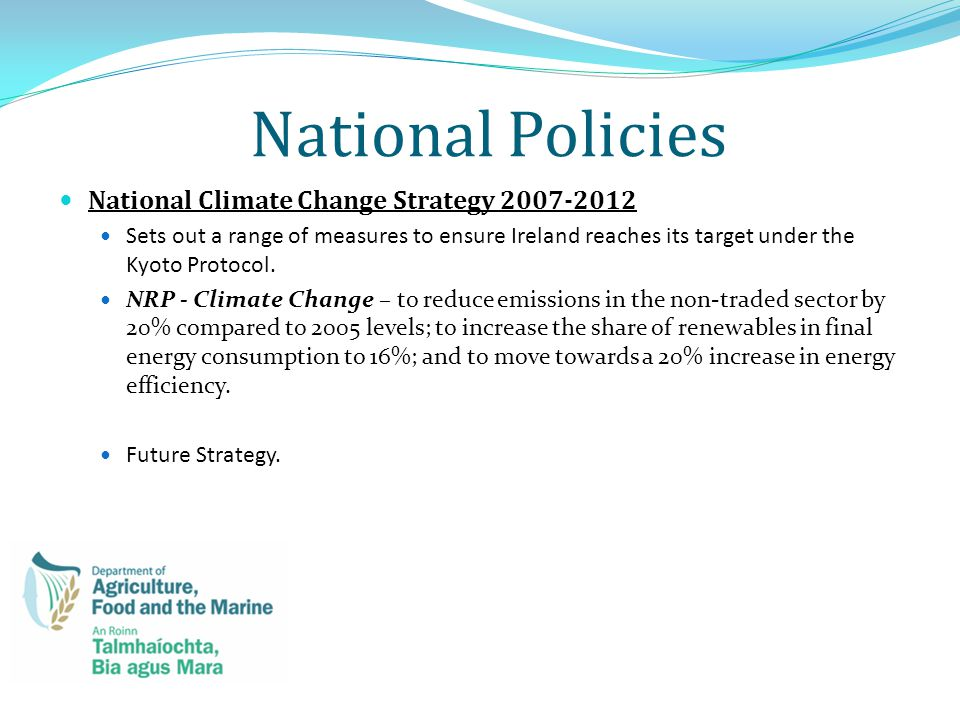 National Policies National Climate Change Strategy 2007-2012 Sets out a range of measures to ensure Ireland reaches its target under the Kyoto Protocol.
