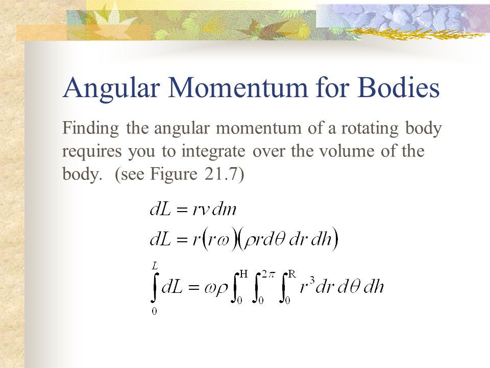 Angular Momentum for Bodies Finding the angular momentum of a rotating body requires you to integrate over the volume of the body.