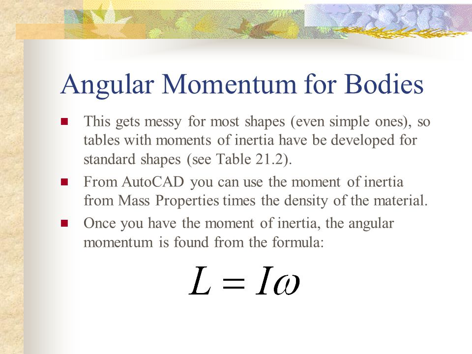 Angular Momentum for Bodies This gets messy for most shapes (even simple ones), so tables with moments of inertia have be developed for standard shapes (see Table 21.2).