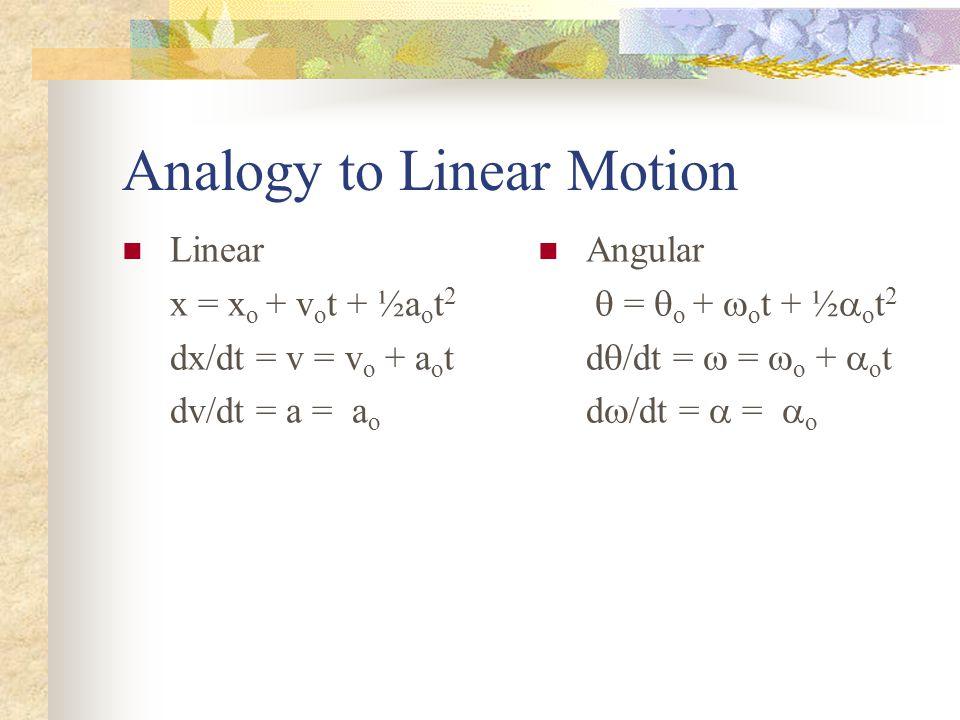 Analogy to Linear Motion Linear x = x o + v o t + ½a o t 2 dx/dt = v = v o + a o t dv/dt = a = a o Angular  =  o +  o t + ½  o t 2 d  /dt =  =  o +  o t d  /dt =  =  o