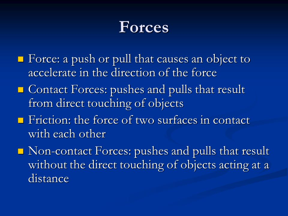 Forces Force: a push or pull that causes an object to accelerate in the direction of the force Force: a push or pull that causes an object to accelerate in the direction of the force Contact Forces: pushes and pulls that result from direct touching of objects Contact Forces: pushes and pulls that result from direct touching of objects Friction: the force of two surfaces in contact with each other Friction: the force of two surfaces in contact with each other Non-contact Forces: pushes and pulls that result without the direct touching of objects acting at a distance Non-contact Forces: pushes and pulls that result without the direct touching of objects acting at a distance