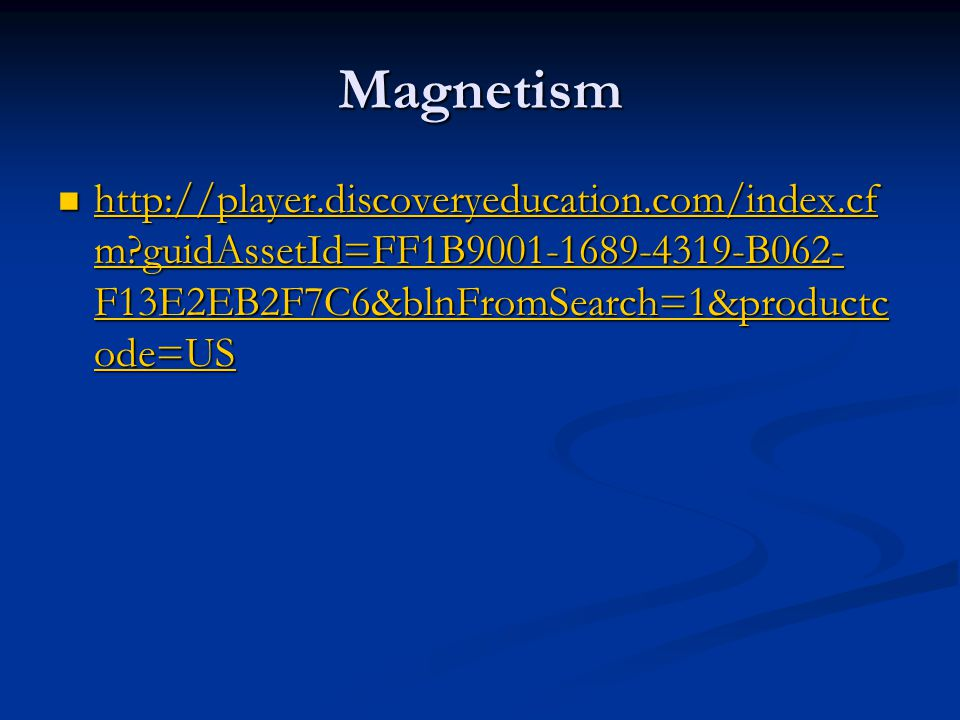 Magnetism http://player.discoveryeducation.com/index.cf m guidAssetId=FF1B9001-1689-4319-B062- F13E2EB2F7C6&blnFromSearch=1&productc ode=US http://player.discoveryeducation.com/index.cf m guidAssetId=FF1B9001-1689-4319-B062- F13E2EB2F7C6&blnFromSearch=1&productc ode=US http://player.discoveryeducation.com/index.cf m guidAssetId=FF1B9001-1689-4319-B062- F13E2EB2F7C6&blnFromSearch=1&productc ode=US http://player.discoveryeducation.com/index.cf m guidAssetId=FF1B9001-1689-4319-B062- F13E2EB2F7C6&blnFromSearch=1&productc ode=US