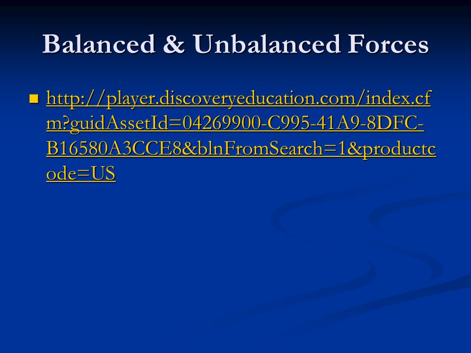 Balanced & Unbalanced Forces http://player.discoveryeducation.com/index.cf m guidAssetId=04269900-C995-41A9-8DFC- B16580A3CCE8&blnFromSearch=1&productc ode=US http://player.discoveryeducation.com/index.cf m guidAssetId=04269900-C995-41A9-8DFC- B16580A3CCE8&blnFromSearch=1&productc ode=US http://player.discoveryeducation.com/index.cf m guidAssetId=04269900-C995-41A9-8DFC- B16580A3CCE8&blnFromSearch=1&productc ode=US http://player.discoveryeducation.com/index.cf m guidAssetId=04269900-C995-41A9-8DFC- B16580A3CCE8&blnFromSearch=1&productc ode=US