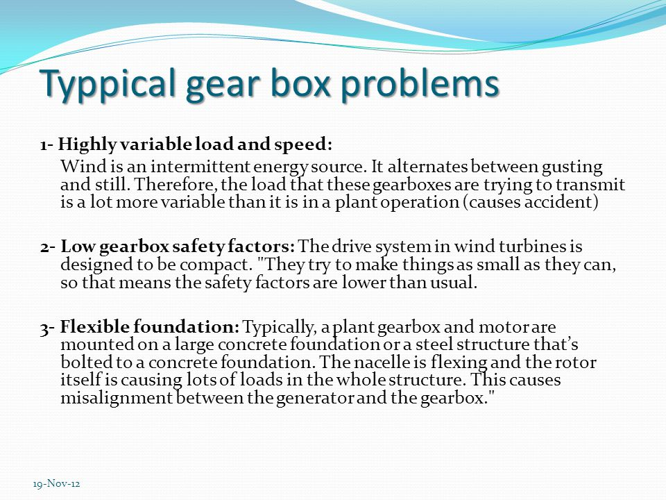 Typpical gear box problems 1- Highly variable load and speed: Wind is an intermittent energy source.