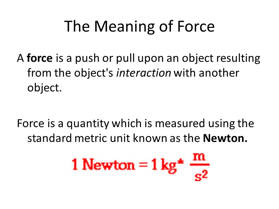 The Meaning of Force A force is a push or pull upon an object resulting from the object's interaction with another object. Force is a quantity which i