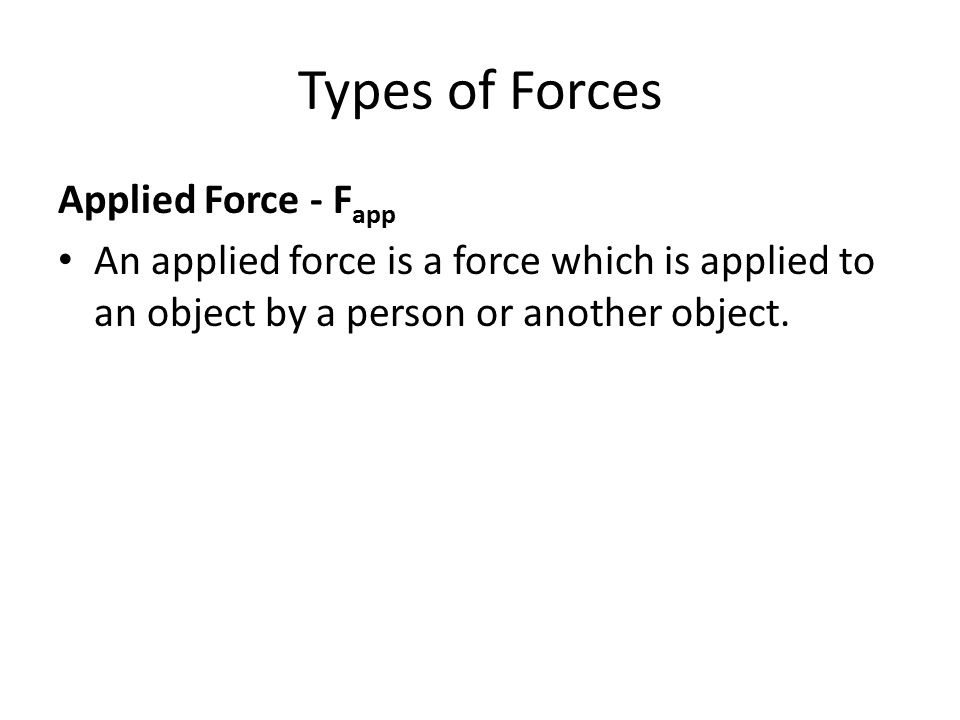 Types of Forces Applied Force - F app An applied force is a force which is applied to an object by a person or another object.