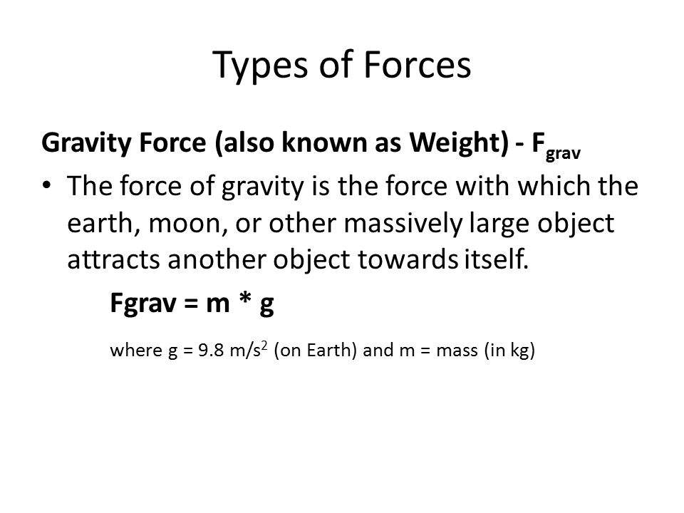 Types of Forces Gravity Force (also known as Weight) - F grav The force of gravity is the force with which the earth, moon, or other massively large o