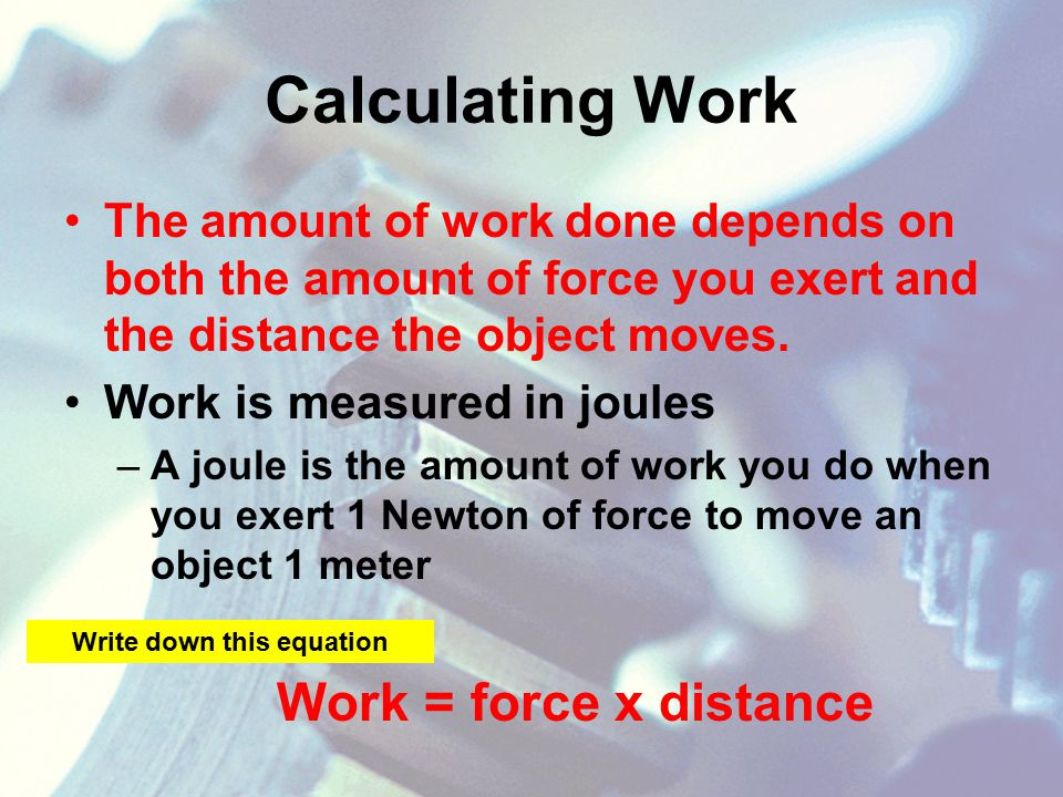 Calculating Work The amount of work done depends on both the amount of force you exert and the distance the object moves.