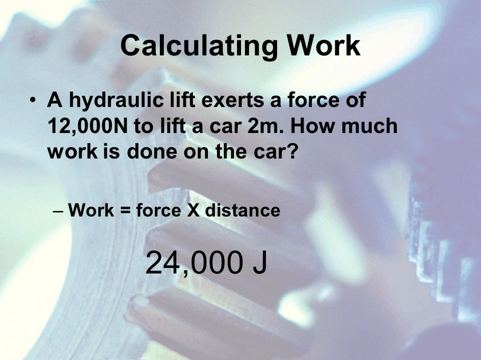 Calculating Work A hydraulic lift exerts a force of 12,000N to lift a car 2m.