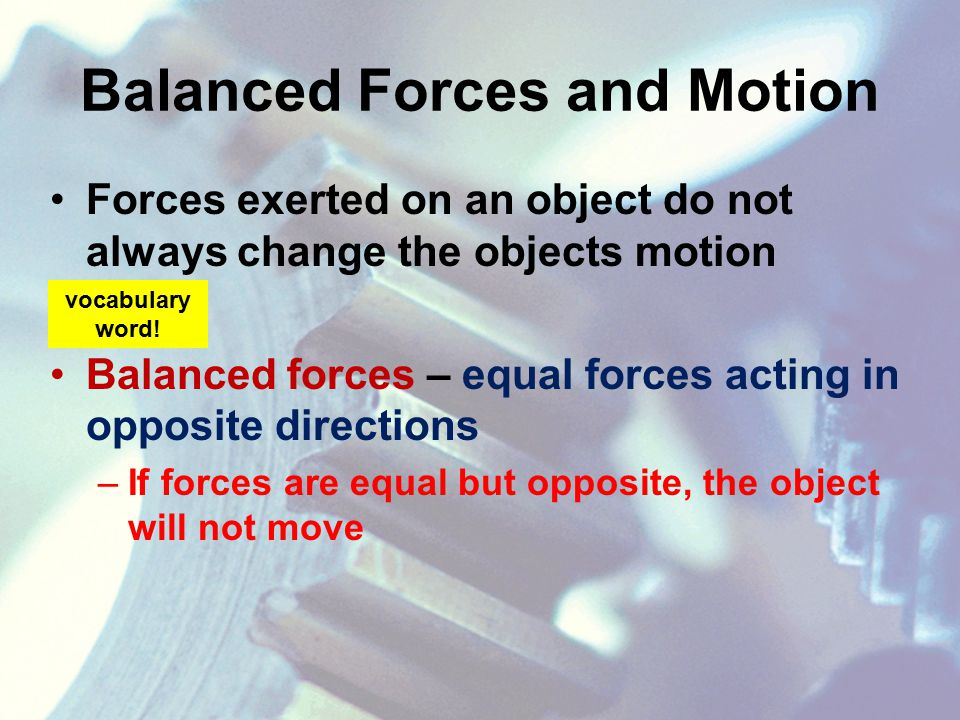 Balanced Forces and Motion Forces exerted on an object do not always change the objects motion Balanced forces – equal forces acting in opposite directions –If forces are equal but opposite, the object will not move vocabulary word!