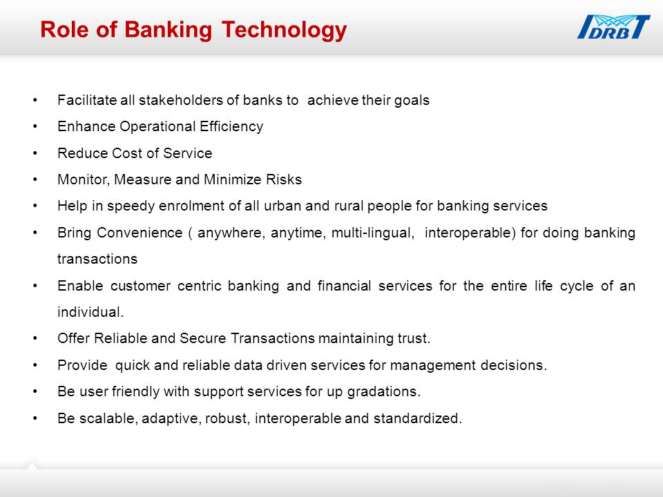 Role of Banking Technology Facilitate all stakeholders of banks to achieve their goals Enhance Operational Efficiency Reduce Cost of Service Monitor, Measure and Minimize Risks Help in speedy enrolment of all urban and rural people for banking services Bring Convenience ( anywhere, anytime, multi-lingual, interoperable) for doing banking transactions Enable customer centric banking and financial services for the entire life cycle of an individual.