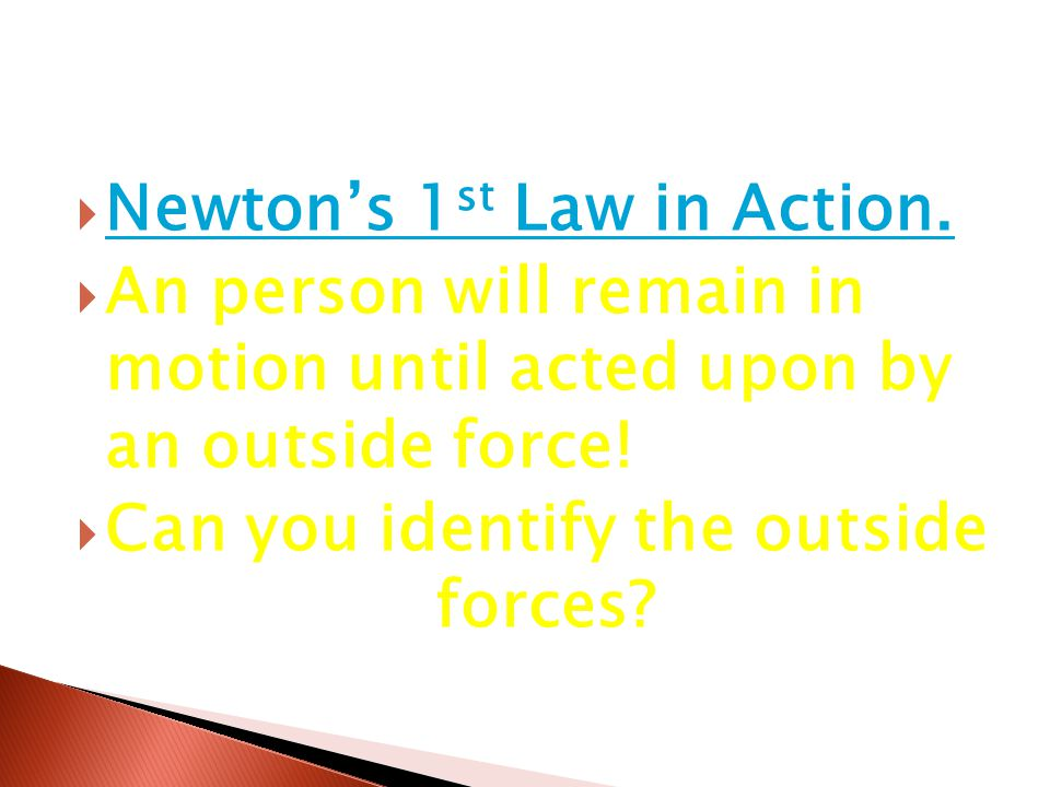  Newton's 1 st Law in Action. Newton's 1 st Law in Action.  An person will remain in motion until acted upon by an outside force!  Can you identify