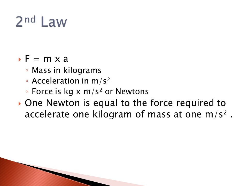  F = m x a ◦ Mass in kilograms ◦ Acceleration in m/s 2 ◦ Force is kg x m/s 2 or Newtons  One Newton is equal to the force required to accelerate one