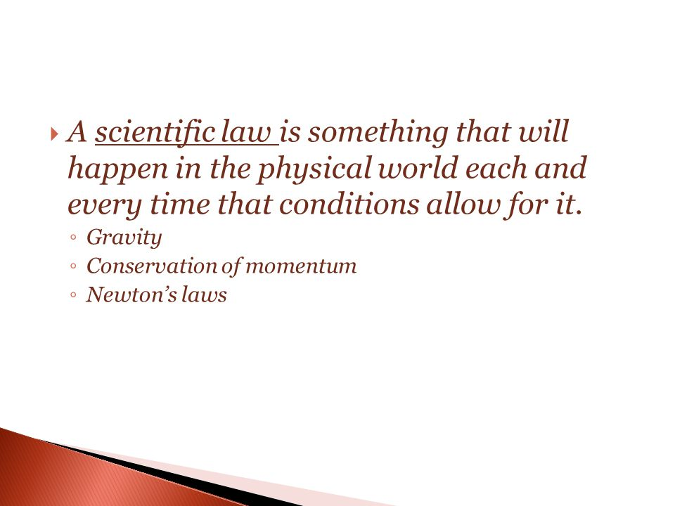  A scientific law is something that will happen in the physical world each and every time that conditions allow for it. ◦ Gravity ◦ Conservation of m