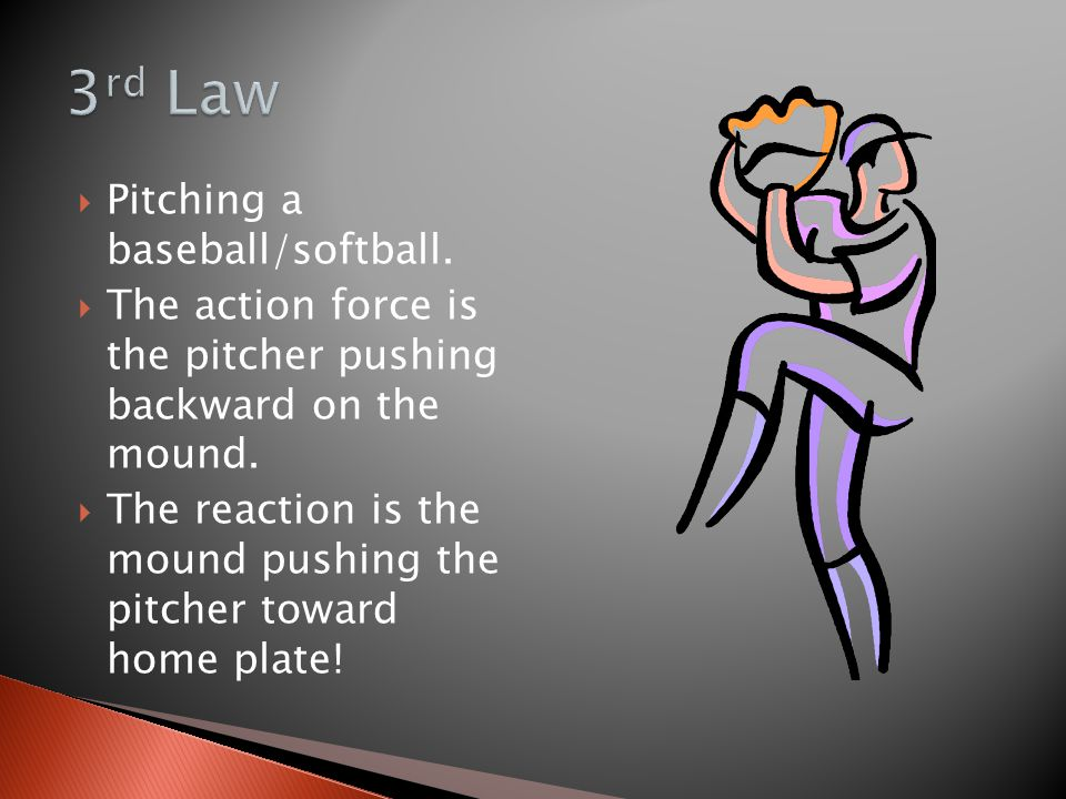  Pitching a baseball/softball.  The action force is the pitcher pushing backward on the mound.  The reaction is the mound pushing the pitcher towar