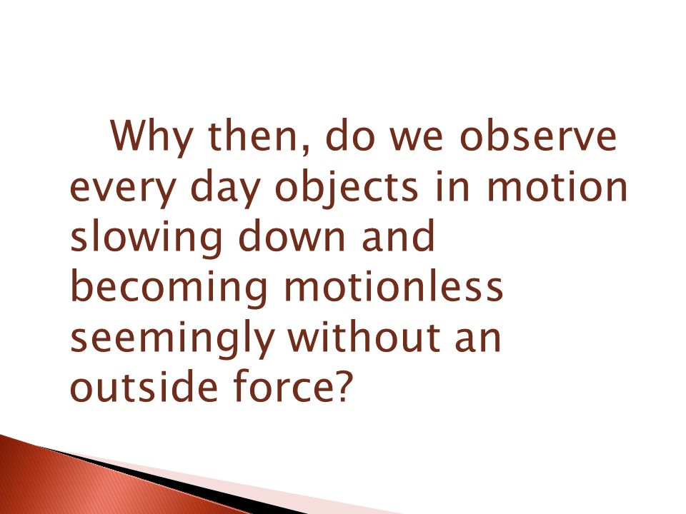Why then, do we observe every day objects in motion slowing down and becoming motionless seemingly without an outside force