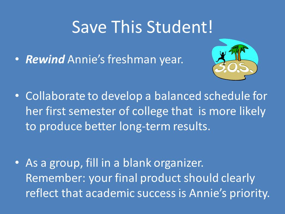 Save This Student! Rewind Annie's freshman year. Collaborate to develop a balanced schedule for her first semester of college that is more likely to p