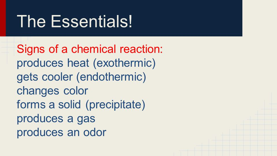 The Essentials! Signs of a chemical reaction: produces heat (exothermic) gets cooler (endothermic) changes color forms a solid (precipitate) produces