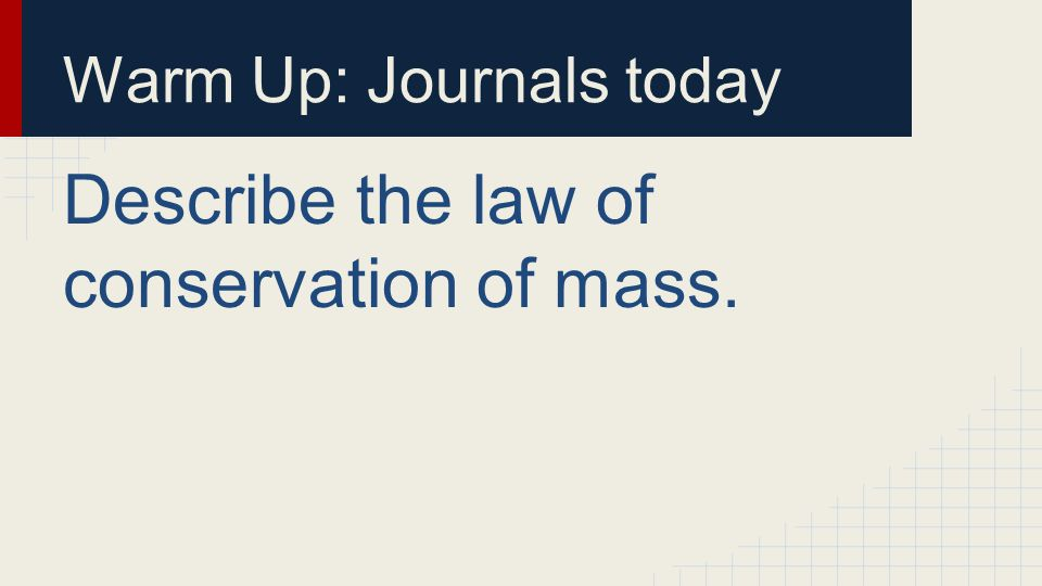 Warm Up: Journals today Describe the law of conservation of mass.