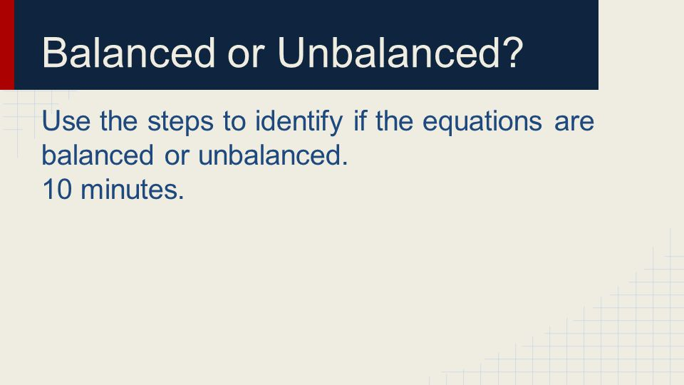 Balanced or Unbalanced? Use the steps to identify if the equations are balanced or unbalanced. 10 minutes.
