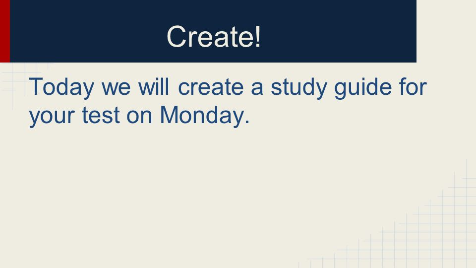 Create! Today we will create a study guide for your test on Monday.
